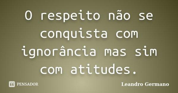O respeito não se conquista com ignorância mas sim com atitudes.... Frase de Leandro Germano.