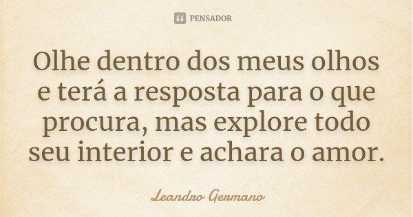 Olhe dentro dos meus olhos e terá a resposta para o que procura, mas explore todo seu interior e achara o amor.... Frase de Leandro Germano.