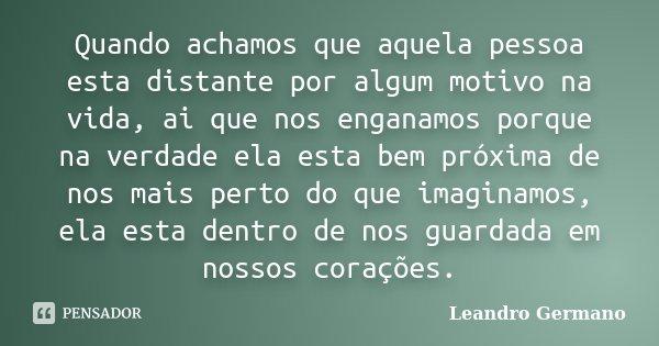Quando achamos que aquela pessoa esta distante por algum motivo na vida, ai que nos enganamos porque na verdade ela esta bem próxima de nos mais perto do que im... Frase de Leandro Germano.