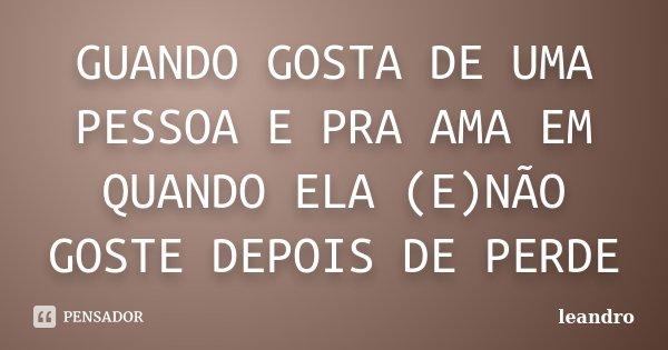 GUANDO GOSTA DE UMA PESSOA E PRA AMA EM QUANDO ELA (E)NÃO GOSTE DEPOIS DE PERDE... Frase de LEANDRO.
