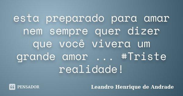 esta preparado para amar nem sempre quer dizer que você vivera um grande amor ... #Triste realidade!... Frase de Leandro Henrique de Andrade.