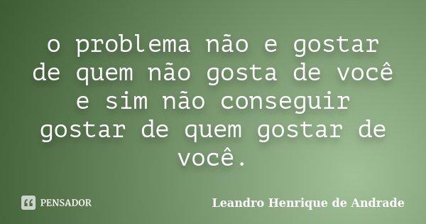 o problema não e gostar de quem não gosta de você e sim não conseguir gostar de quem gostar de você.... Frase de Leandro Henrique de Andrade.
