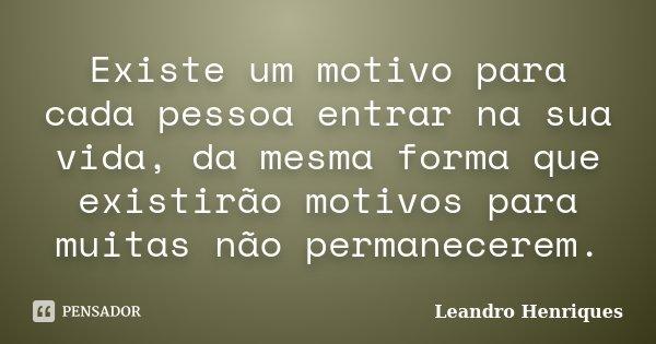 Existe um motivo para cada pessoa entrar na sua vida, da mesma forma que existirão motivos para muitas não permanecerem.... Frase de Leandro Henriques.