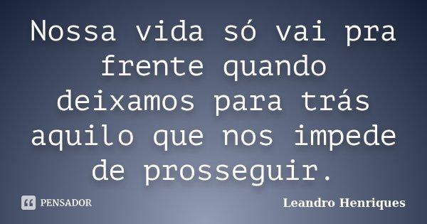 Nossa vida só vai pra frente quando deixamos para trás aquilo que nos impede de prosseguir.... Frase de Leandro Henriques.