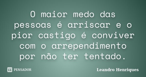 O maior medo das pessoas é arriscar e o pior castigo é conviver com o arrependimento por não ter tentado.... Frase de Leandro Henriques.