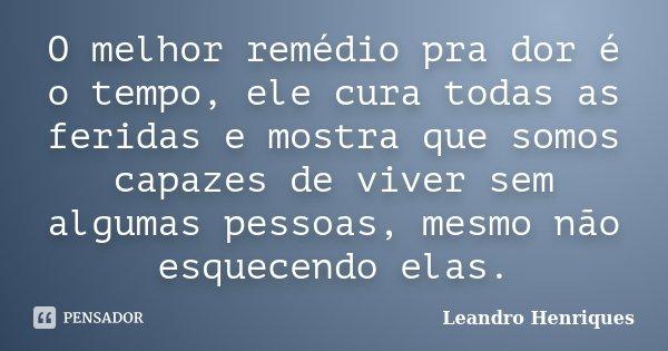 O melhor remédio pra dor é o tempo, ele cura todas as feridas e mostra que somos capazes de viver sem algumas pessoas, mesmo não esquecendo elas.... Frase de Leandro Henriques.