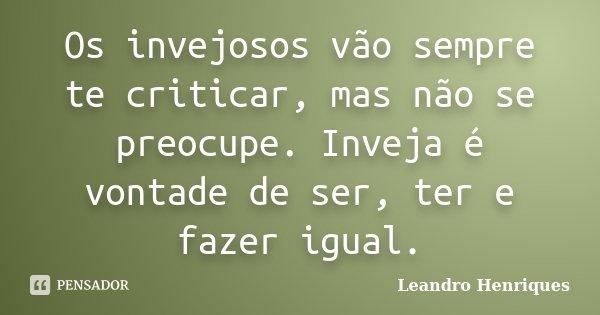 Os invejosos vão sempre te criticar, mas não se preocupe. Inveja é vontade de ser, ter e fazer igual.... Frase de Leandro Henriques.