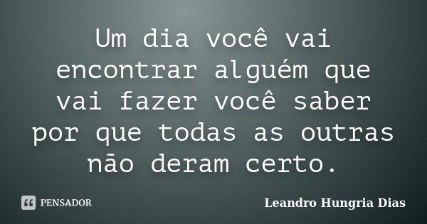 Um dia você vai encontrar alguém que vai fazer você saber por que todas as outras não deram certo.... Frase de Leandro Hungria Dias.
