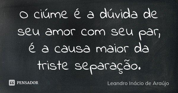 O ciúme é a dúvida de seu amor com seu par, é a causa maior da triste separação.... Frase de Leandro Inácio de Araújo.