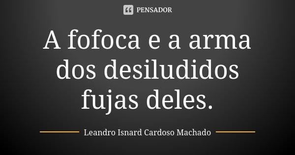 A fofoca e a arma dos desiludidos fujas deles.... Frase de Leandro Isnard Cardoso Machado.