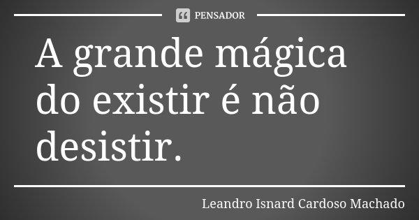 A grande mágica do existir é não desistir.... Frase de Leandro Isnard Cardoso Machado.