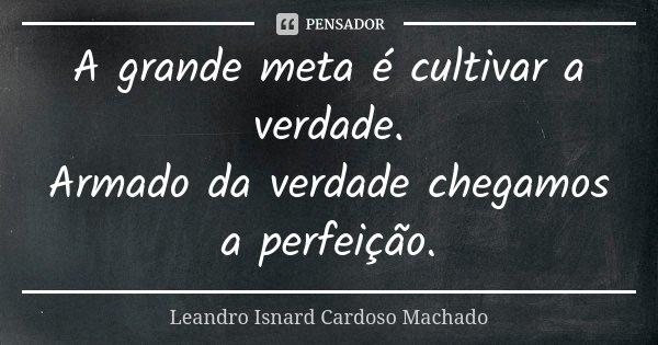 A grande meta é cultivar a verdade. Armado da verdade chegamos a perfeição.... Frase de Leandro Isnard Cardoso Machado.