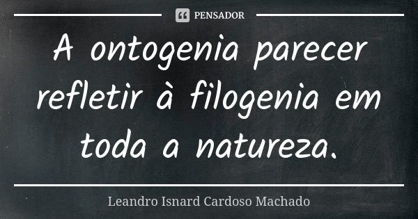 A ontogenia parecer refletir à filogenia em toda a natureza.... Frase de Leandro Isnard Cardoso Machado.