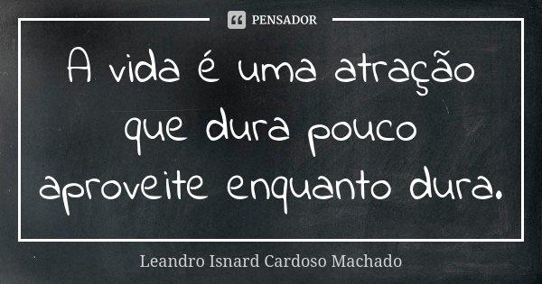 A vida é uma atração que dura pouco aproveite enquanto dura.... Frase de Leandro Isnard Cardoso Machado.