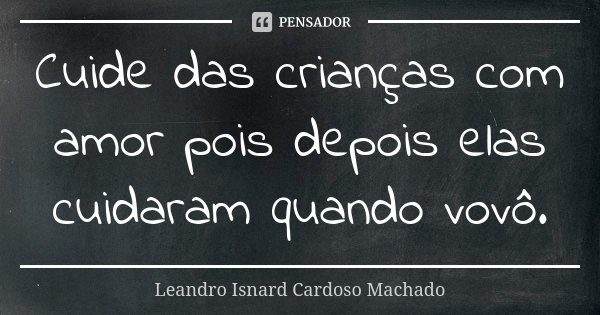 Cuide das crianças com amor pois depois elas cuidaram quando vovô.... Frase de Leandro Isnard Cardoso Machado.