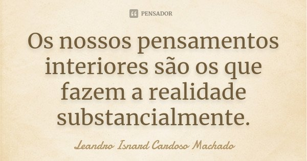Os nossos pensamentos interiores são os que fazem a realidade substancialmente.... Frase de Leandro Isnard Cardoso Machado.
