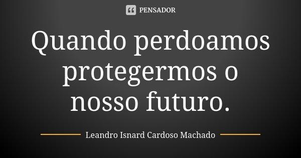 Quando perdoamos protegermos o nosso futuro.... Frase de Leandro Isnard Cardoso Machado.