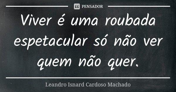 Viver é uma roubada espetacular só não ver quem não quer.... Frase de Leandro Isnard Cardoso Machado.