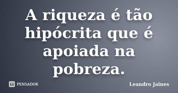 A riqueza é tão hipócrita que é apoiada na pobreza.... Frase de Leandro Jaines.