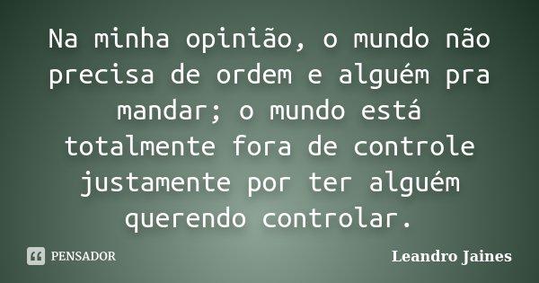 Na minha opinião, o mundo não precisa de ordem e alguém pra mandar; o mundo está totalmente fora de controle justamente por ter alguém querendo controlar.... Frase de Leandro Jaines.