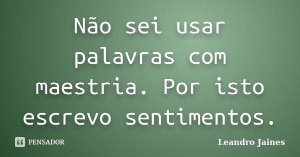 Não sei usar palavras com maestria. Por isto escrevo sentimentos.... Frase de Leandro Jaines.