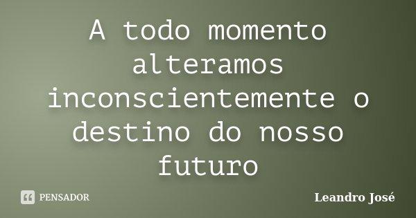 A todo momento alteramos inconscientemente o destino do nosso futuro... Frase de Leandro Jose.