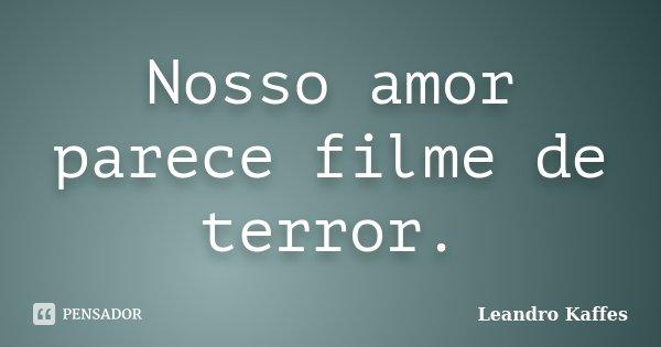 Nosso amor parece filme de terror.... Frase de Leandro Kaffes.