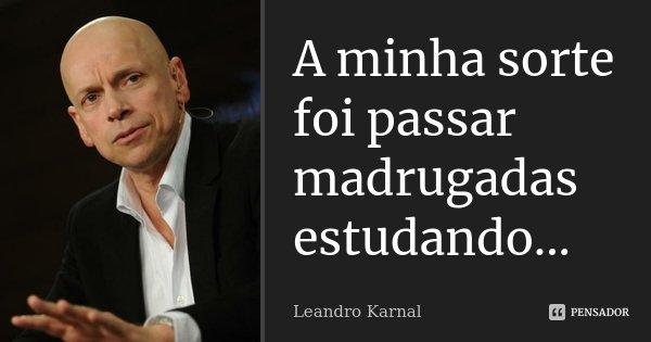 A Minha Sorte Foi Passar Madrugadas Leandro Karnal