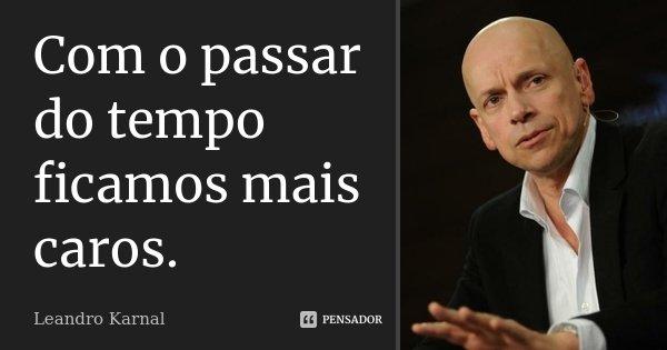 Com o passar do tempo ficamos mais caros.... Frase de Leandro Karnal.