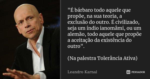 é Bárbaro Todo Aquele Que Leandro Karnal