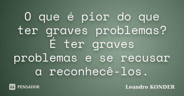 O que é pior do que ter graves problemas? É ter graves problemas e se recusar a reconhecê-los.... Frase de (Leandro KONDER).