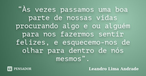 """""""Às vezes passamos uma boa parte de nossas vidas procurando algo e ou alguém para nos fazermos sentir felizes, e esquecemo-nos de olhar para dentro de nós mesmo... Frase de Leandro Lima Andrade."""