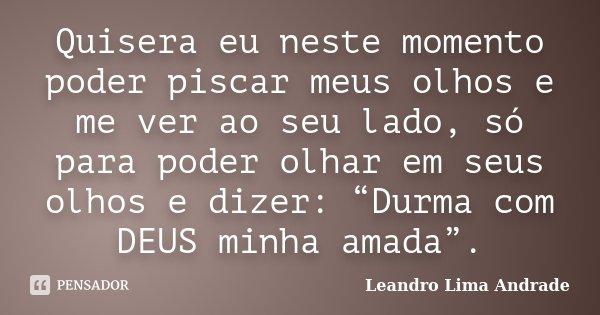 """Quisera eu neste momento poder piscar meus olhos e me ver ao seu lado, só para poder olhar em seus olhos e dizer: """"Durma com DEUS minha amada"""".... Frase de Leandro Lima Andrade."""