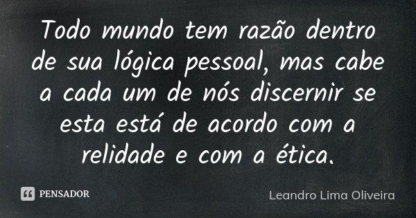 Todo mundo tem razão dentro de sua lógica pessoal, mas cabe a cada um de nós discernir se esta está de acordo com a relidade e com a ética.... Frase de Leandro Lima Oliveira.