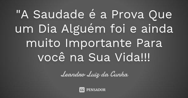 """""""A Saudade é a Prova Que um Dia Alguém foi e ainda muito Importante Para você na Sua Vida!!!... Frase de Leandro Luiz da Cunha."""