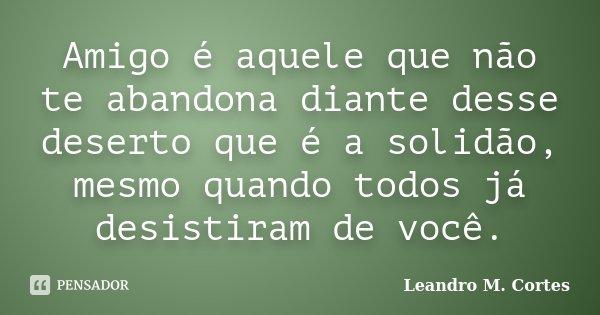 Amigo é Aquele Que Não Te Abandona Leandro M Cortes