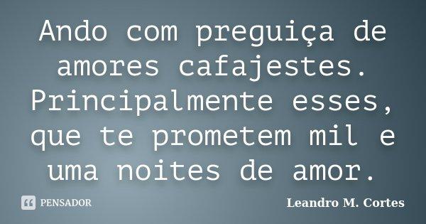 Ando com preguiça de amores cafajestes. Principalmente esses, que te prometem mil e uma noites de amor.... Frase de Leandro M. Cortes.