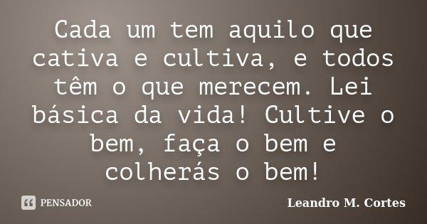 Cada Um Tem Aquilo Que Cativa E Cultiva Leandro M Cortes