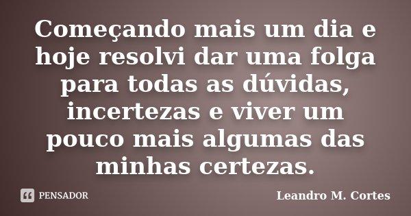 Começando mais um dia e hoje resolvi dar uma folga para todas as dúvidas, incertezas e viver um pouco mais algumas das minhas certezas.... Frase de Leandro M. Cortes.