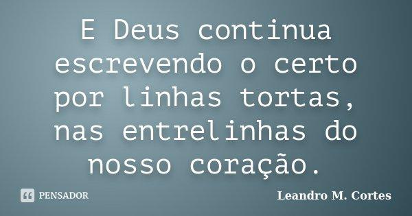 E Deus continua escrevendo o certo por linhas tortas, nas entrelinhas do nosso coração.... Frase de Leandro M. Cortes.