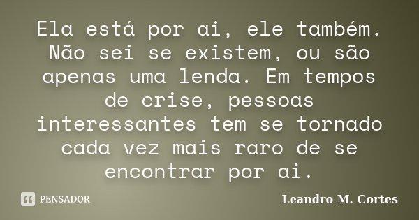 Ela está por ai, ele também. Não sei se existem, ou são apenas uma lenda. Em tempos de crise, pessoas interessantes tem se tornado cada vez mais raro de se enco... Frase de Leandro M. Cortes.