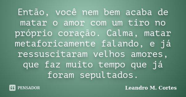 Então, você nem bem acaba de matar o amor com um tiro no próprio coração. Calma, matar metaforicamente falando, e já ressuscitaram velhos amores, que faz muito ... Frase de Leandro M. Cortes.