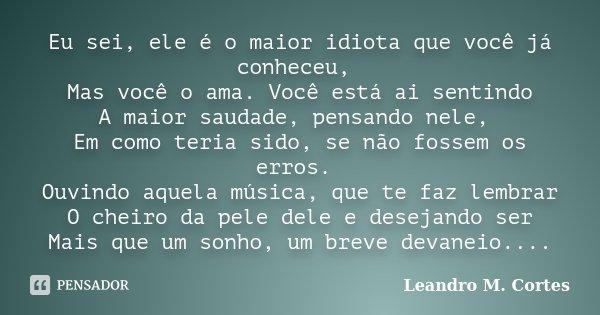 Eu sei, ele é o maior idiota que você já conheceu, Mas você o ama. Você está ai sentindo A maior saudade, pensando nele, Em como teria sido, se não fossem os er... Frase de Leandro M. Cortes.