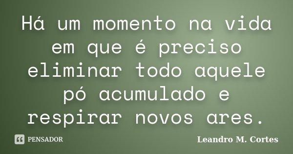 Há um momento na vida em que é preciso eliminar todo aquele pó acumulado e respirar novos ares.... Frase de Leandro M. Cortes.