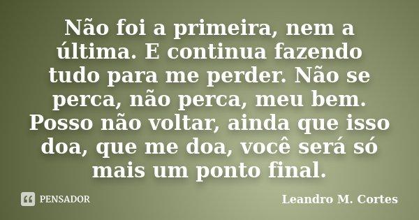 Não foi a primeira, nem a última. E continua fazendo tudo para me perder. Não se perca, não perca, meu bem. Posso não voltar, ainda que isso doa, que me doa, vo... Frase de Leandro M. Cortes.