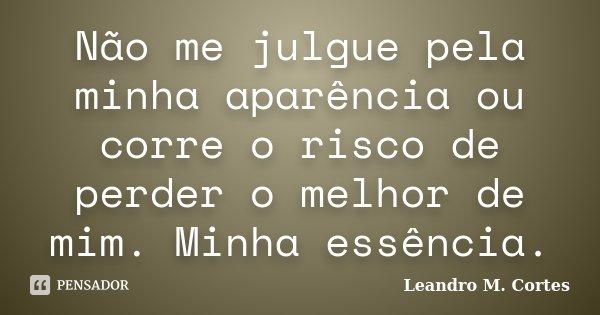 Não me julgue pela minha aparência ou corre o risco de perder o melhor de mim. Minha essência.... Frase de Leandro M. Cortes.