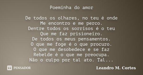 Poeminha do amor De todos os olhares, no teu é onde Me encontro e me perco. Dentre todos os sorrisos é o teu Que me faz prisioneiro. De todos os meus pensamento... Frase de Leandro M. Cortes.
