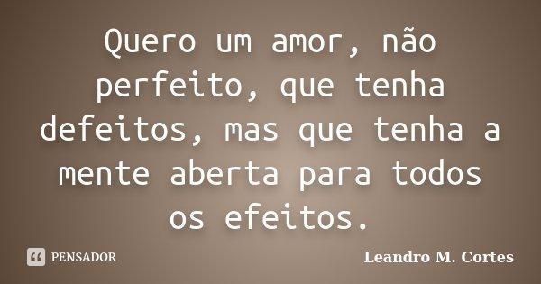 Quero um amor, não perfeito, que tenha defeitos, mas que tenha a mente aberta para todos os efeitos.... Frase de Leandro M. Cortes.