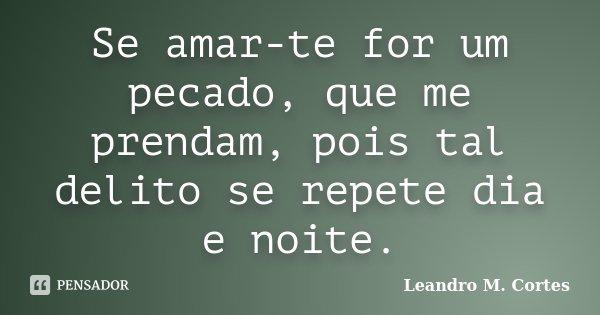Se amar-te for um pecado, que me prendam, pois tal delito se repete dia e noite.... Frase de Leandro M. Cortes.