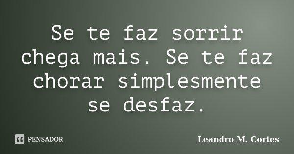 Se te faz sorrir chega mais. Se te faz chorar simplesmente se desfaz.... Frase de Leandro M. Cortes.